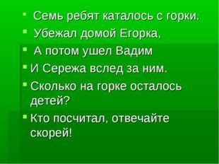 Семь ребят каталось с горки. Убежал домой Егорка, А потом ушел Вадим И Сер