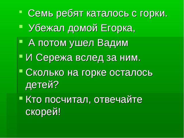 Семь ребят каталось с горки. Убежал домой Егорка, А потом ушел Вадим И Сер...