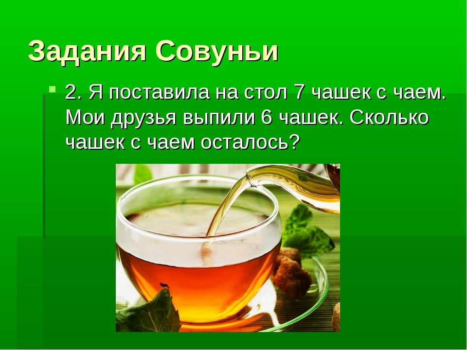 Задания Совуньи 2. Я поставила на стол 7 чашек с чаем. Мои друзья выпили 6 ча...