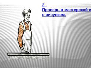2. Проверь в мастерской соответствие верстака твоему росту. Сравни с рисунком.