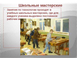 Школьные мастерские Занятия по технологии проходят в учебных школьных мастерс