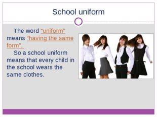 "School uniform The word ""uniform"" means ""having the same form"". So a school u"