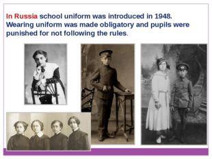 In Russia school uniform was introduced in 1948. Wearing uniform was made obl