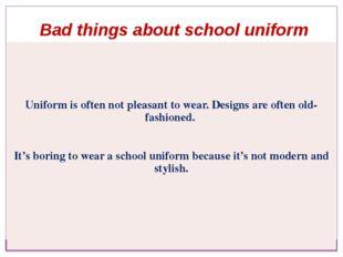 Bad things about school uniform Uniform is often not pleasant to wear. Design