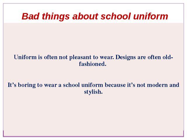 Bad things about school uniform Uniform is often not pleasant to wear. Design...