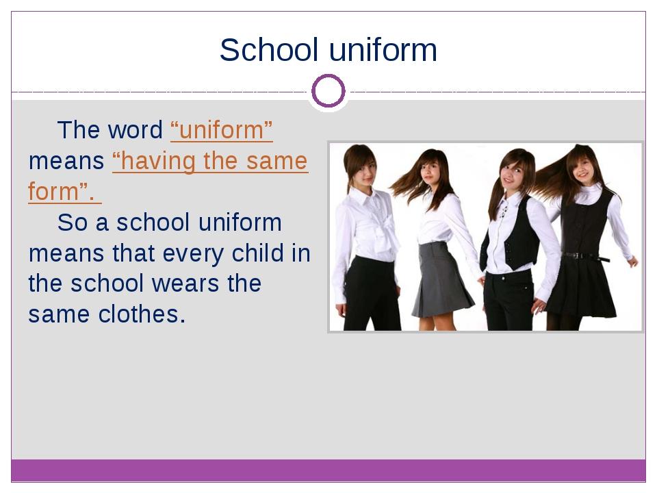 "School uniform The word ""uniform"" means ""having the same form"". So a school u..."