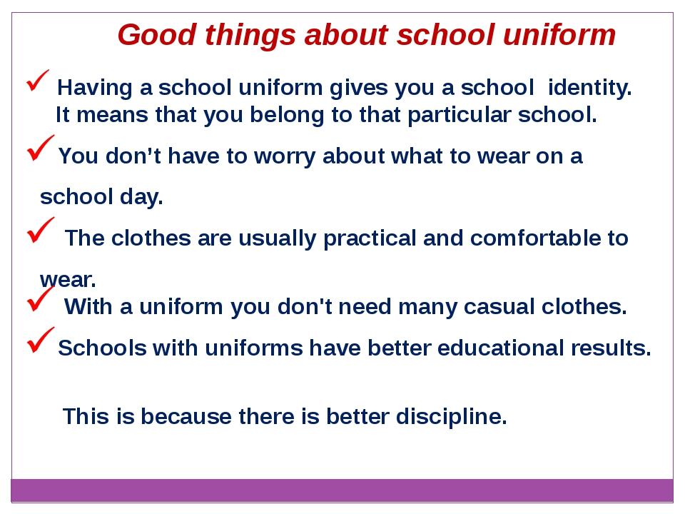 Having a school uniform gives you a school identity. It means that you belon...