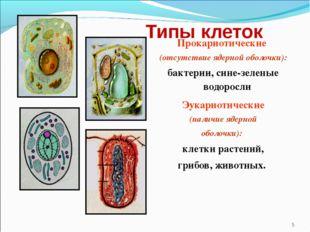 Типы клеток Прокариотические (отсутствие ядерной оболочки): бактерии, сине-зе