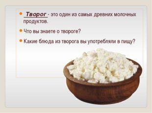 Творог - это один из самых древних молочных продуктов. Что вы знаете о творо