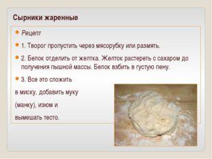 Сырники жаренные Рецепт 1. Творог пропустить через мясорубку или размять. 2.