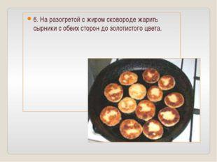 6. На разогретой с жиром сковороде жарить сырники с обеих сторон до золотисто
