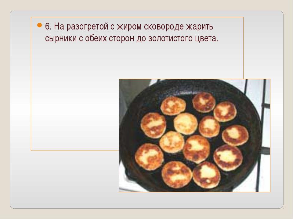 6. На разогретой с жиром сковороде жарить сырники с обеих сторон до золотисто...