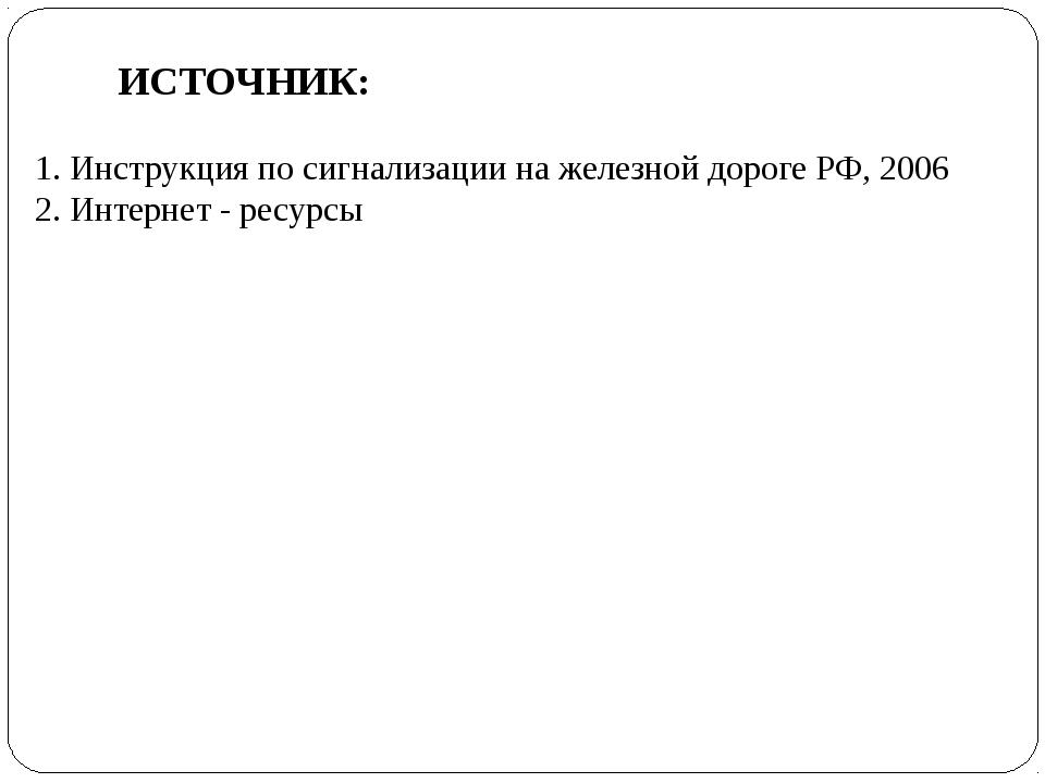 ИСТОЧНИК: 1. Инструкция по сигнализации на железной дороге РФ, 2006 2. Интерн...