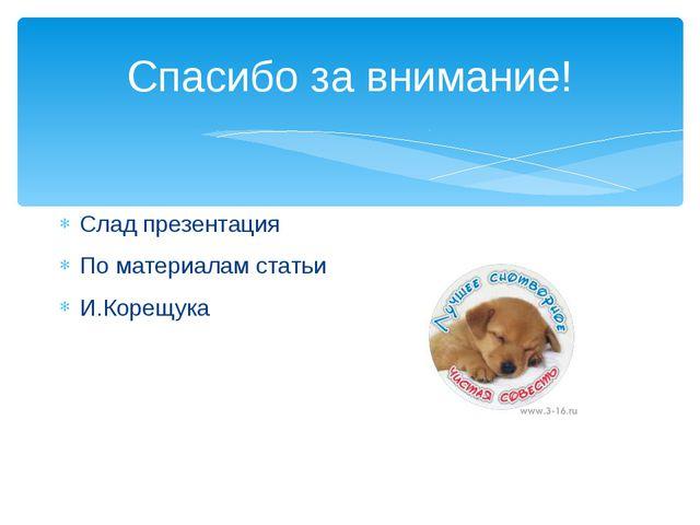 Спасибо за внимание! Слад презентация По материалам статьи И.Корещука