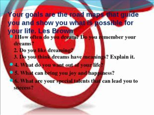 Your goals are the road maps that guide you and show you what is possible for