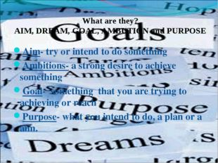 What are they? AIM, DREAM, GOAL, AMBUTION and PURPOSE Aim- try or intend to