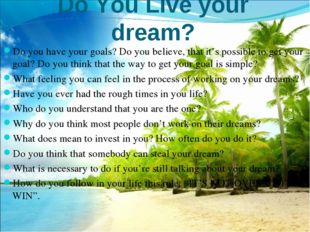 Do You Live your dream? Do you have your goals? Do you believe, that it's pos