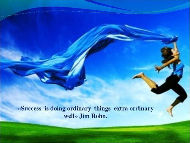 «Success is doing ordinary things extra ordinary well» Jim Rohn.