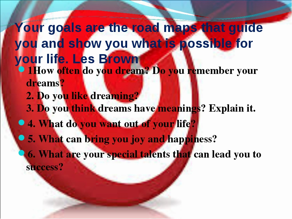 Your goals are the road maps that guide you and show you what is possible for...