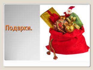 Подарки.