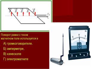 Поворот рамки с током в магнитном поле используется в A) громкоговорителе. Б)