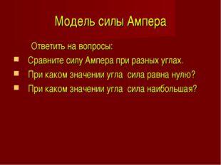 Модель силы Ампера Ответить на вопросы: Сравните силу Ампера при разных углах