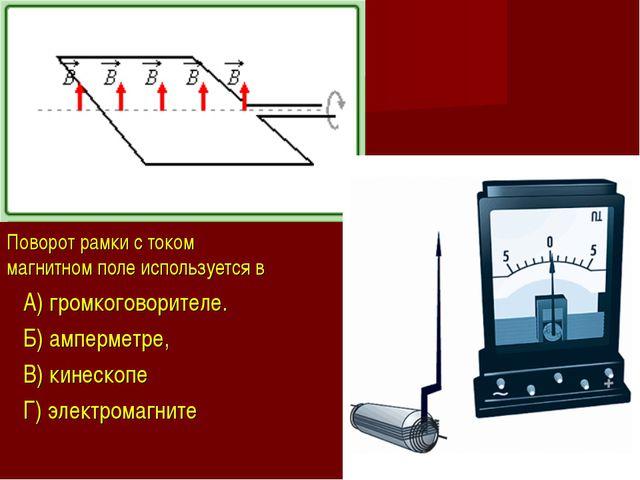 Поворот рамки с током в магнитном поле используется в A) громкоговорителе. Б)...