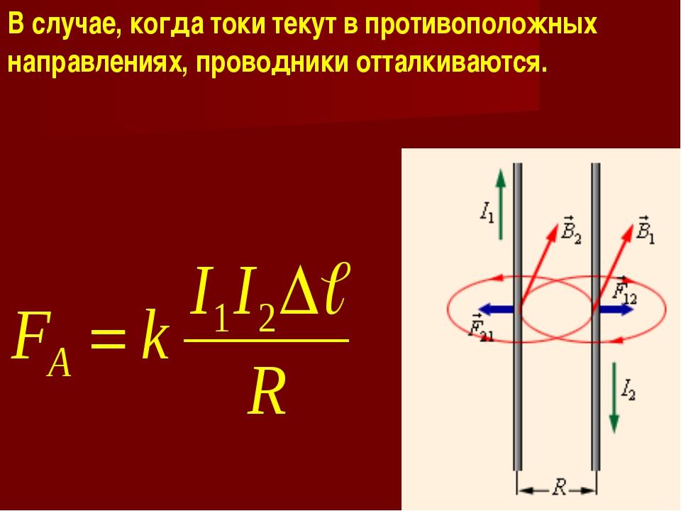 В случае, когда токи текут в противоположных направлениях, проводники отталки...