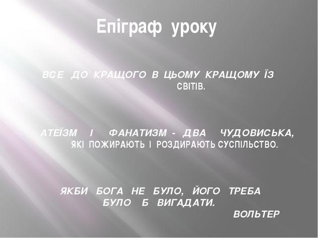 Епіграф уроку ВСЕ ДО КРАЩОГО В ЦЬОМУ КРАЩОМУ ЇЗ СВІТІВ. АТЕЇЗМ І ФАНАТИЗМ -...