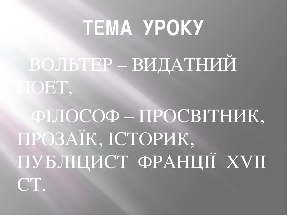 ТЕМА УРОКУ ВОЛЬТЕР – ВИДАТНИЙ ПОЕТ, ФІЛОСОФ – ПРОСВІТНИК, ПРОЗАЇК, ІСТОРИК, П...