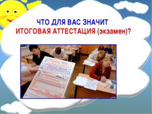 ЧТО ДЛЯ ВАС ЗНАЧИТ ИТОГОВАЯ АТТЕСТАЦИЯ (экзамен)?