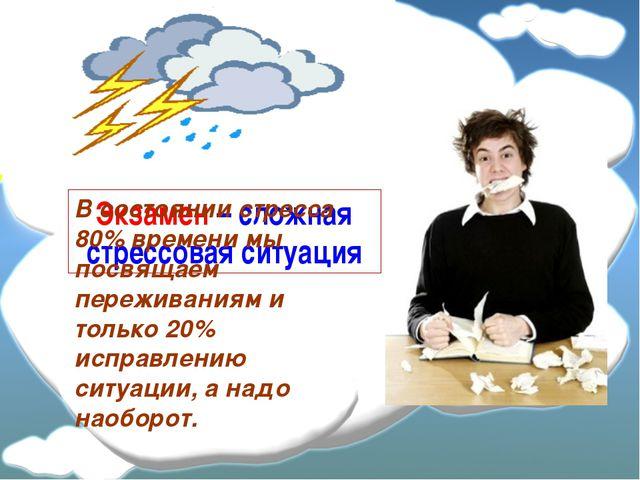 Экзамен – сложная стрессовая ситуация В состоянии стресса 80% времени мы посв...