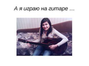 А я играю на гитаре …