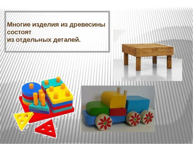 Многие изделия из древесины состоят из отдельных деталей.