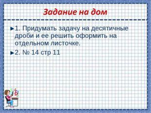 1. Придумать задачу на десятичные дроби и ее решить оформить на отдельном лис