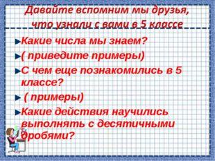 Какие числа мы знаем? ( приведите примеры) С чем еще познакомились в 5 классе