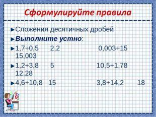 Сложения десятичных дробей Выполните устно: 1,7+0,5 2,2 0,003+15 15,003 1,2+3