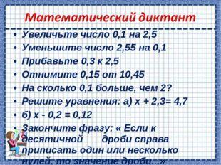 Увеличьте число 0,1 на 2,5 Уменьшите число 2,55 на 0,1 Прибавьте 0,3 к 2,5 От