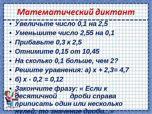 Увеличьте число 0,1 на 2,5 Уменьшите число 2,55 на 0,1 Прибавьте 0,3 к 2,5 От...