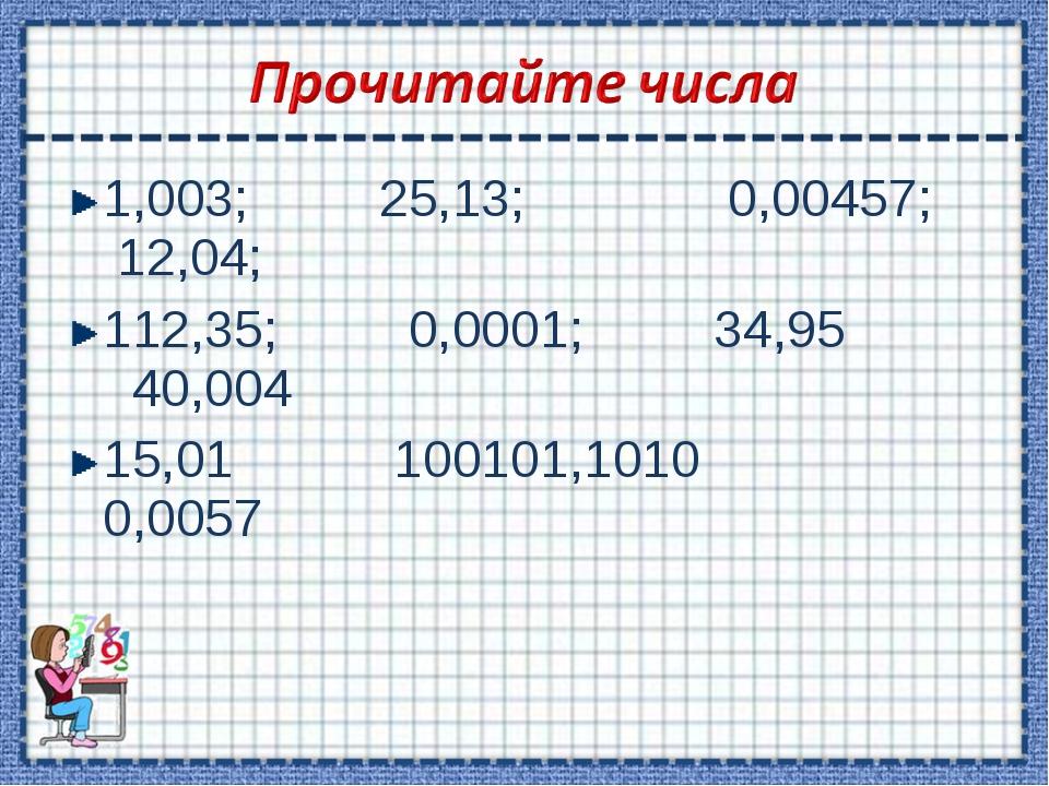 1,003; 25,13; 0,00457; 12,04; 112,35; 0,0001; 34,95 40,004 15,01 100101,1010...
