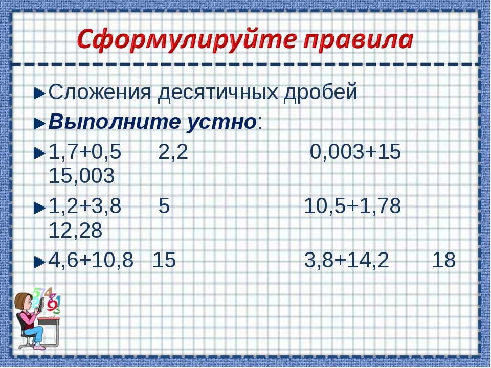 Сложения десятичных дробей Выполните устно: 1,7+0,5 2,2 0,003+15 15,003 1,2+3...