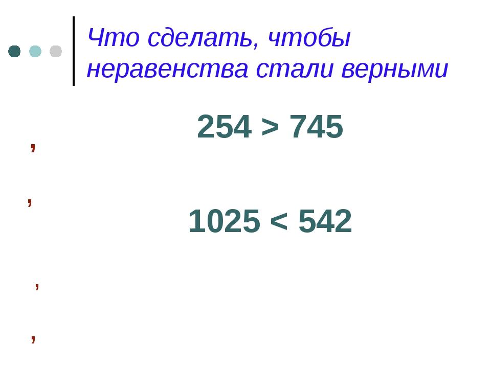 Что сделать, чтобы неравенства стали верными 254 > 745 1025 < 542 , , , ,