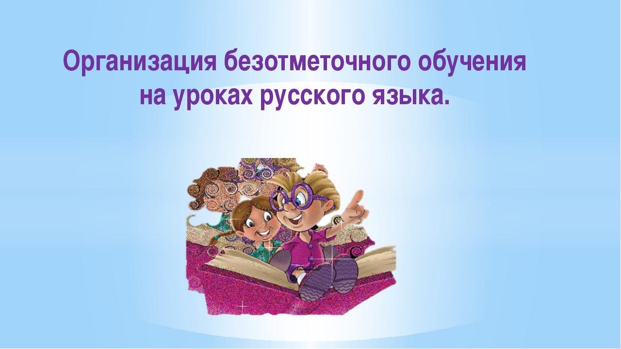Организация безотметочного обучения на уроках русского языка.