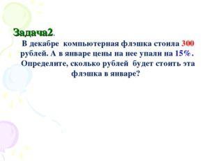Задача2. В декабре компьютерная флэшка стоила 300 рублей. А в январе цены на