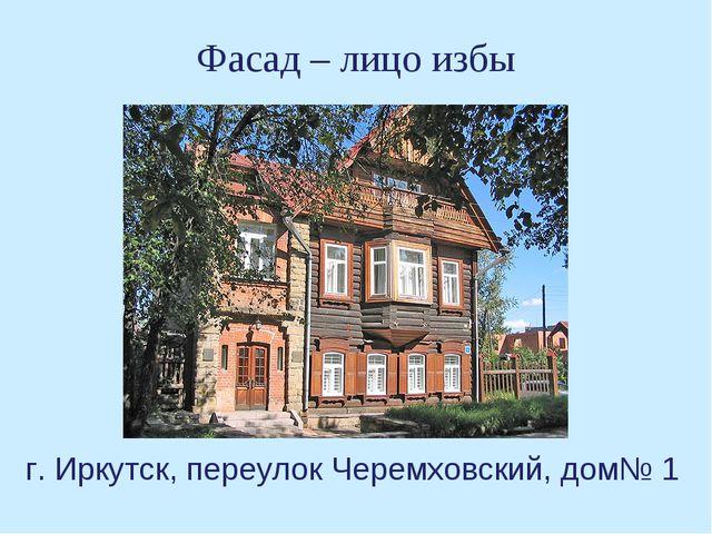 Фасад – лицо избы г. Иркутск, переулок Черемховский, дом№ 1