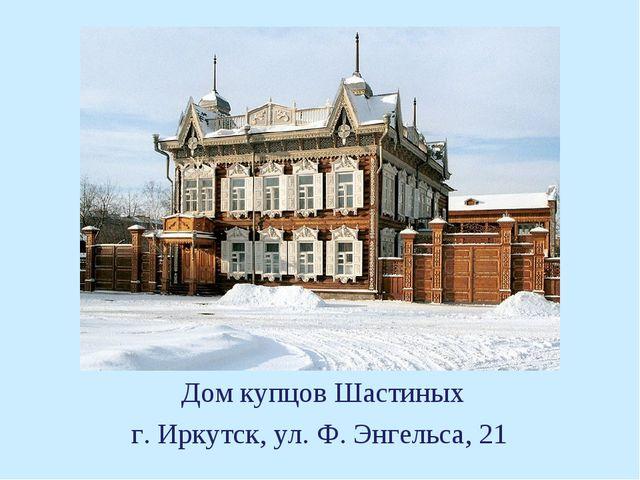 Дом купцов Шастиных г. Иркутск, ул. Ф. Энгельса, 21