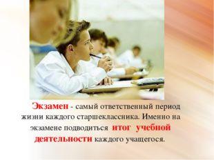 Экзамен - самый ответственный период жизни каждого старшеклассника. Именно