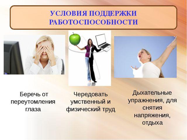 УСЛОВИЯ ПОДДЕРЖКИ РАБОТОСПОСОБНОСТИ Чередовать умственный и физический труд ...
