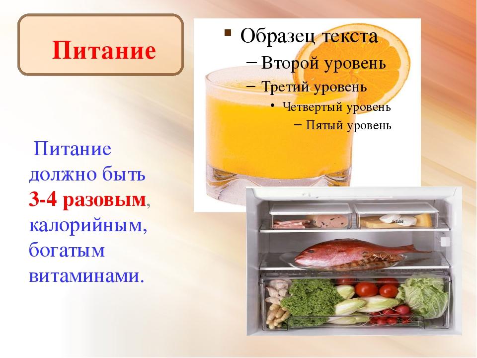 Питание Питание должно быть 3-4 разовым, калорийным, богатым витаминами.