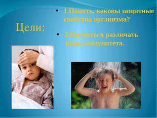 Цели: 1.Понять, каковы защитные свойства организма? 2.Научиться различать ви